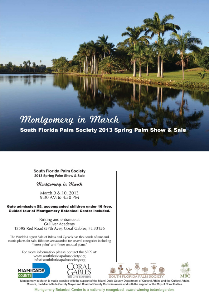 March 9 & 10, 2013, 9:30am to 4:30pm. Gate Admission $5, accompanied children under 16 free. Guided tour of Montgomery Botanical Center included. Parking and entrance at Gulliver Academy 12595 Red Road (57th Ave), Coral Gables, FL 33156. The World's Largest Sale of Palms and Cycads has thousands of rare and exotic plants for sale. Ribbons are awarded for several categories including