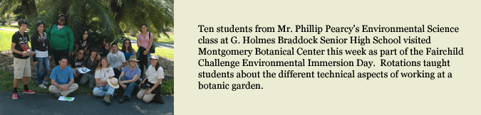 Ten students from Mr. Phillip Pearcy's Environmental Science class at G. Holmes Braddock Senior High School visited Montgomery Botanical Center this week as part of the Fairchild Challenge Environmental Immersion Day.  Rotations taught students about the different technical aspects of working at a botanic garden.