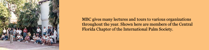 MBC gives many lectures and tours to various organizations throughout the year. Shown here are members of the Central Florida Chapter of the International Palm Society.