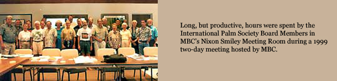 Long, but productive, hours were spent by the International Palm Society Board Members in MBC's Nixon Smiley Meeting Room during a 1999 two-day meeting hosted by MBC.